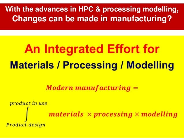 With the advances in HPC & processing modelling, Changes can be made in manufacturing?
