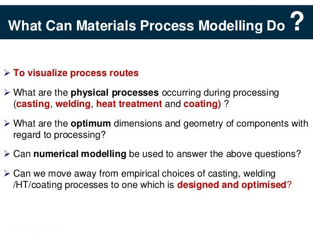 What Can Materials Process Modelling Do                        ? To visualize process routes What are the physical proce...