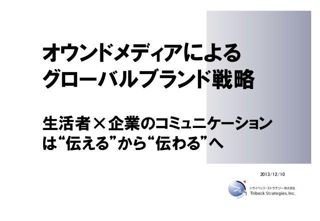 """オウンドメディアによる グローバルブランド戦略 生活者×企業のコミュニケーション は""""伝える""""から""""伝わる""""へ 2013/12/10"""