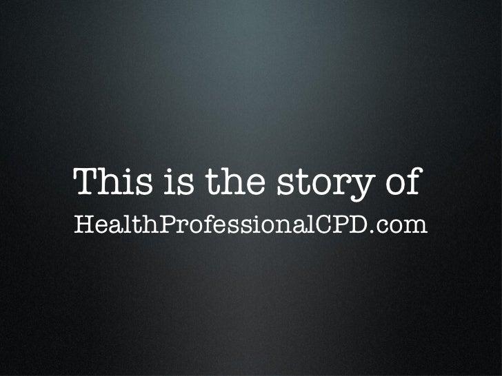 This is the story of  <ul><li>HealthProfessionalCPD.com </li></ul>