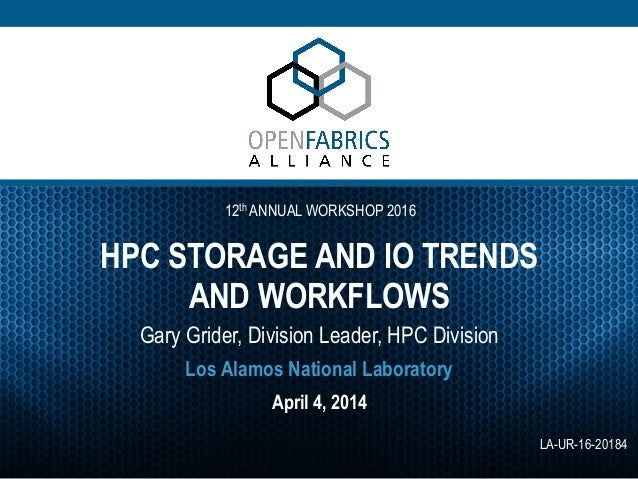 12th ANNUAL WORKSHOP 2016 HPC STORAGE AND IO TRENDS AND WORKFLOWS Gary Grider, Division Leader, HPC Division April 4, 2014...