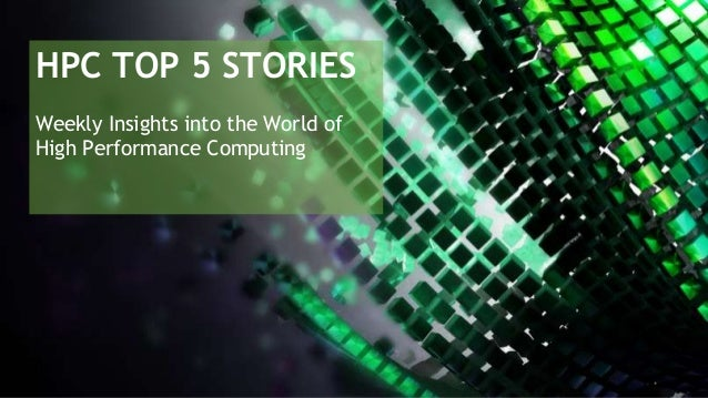 HPC TOP 5 STORIES Weekly Insights into the World of High Performance Computing