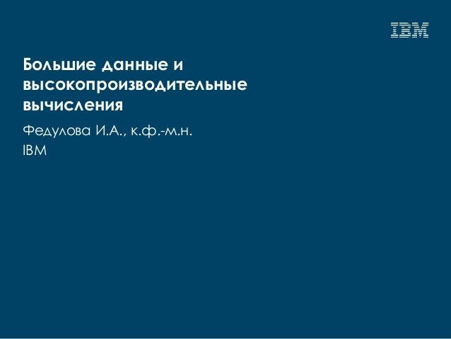 Большие данные и высокопроизводительные вычисления Федулова И.А., к.ф.-м.н. IBM
