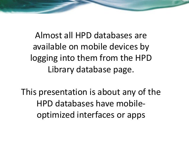 Almost all HPD databases areavailable on mobile devices bylogging into them from the HPDLibrary database page.This present...