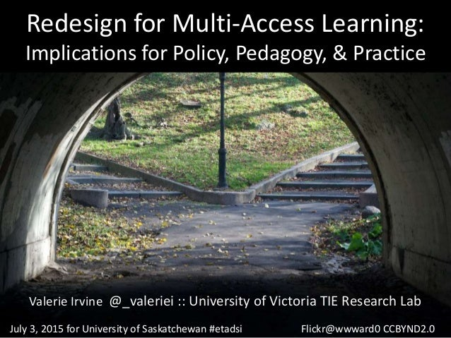 Redesign for Multi-Access Learning: Implications for Policy, Pedagogy, & Practice Valerie Irvine @_valeriei :: University ...