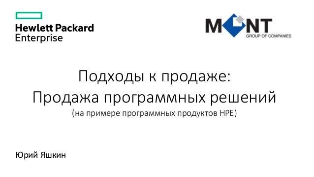 Подходы к продаже: Продажа программных решений (на примере программных продуктов HPE) Юрий Яшкин