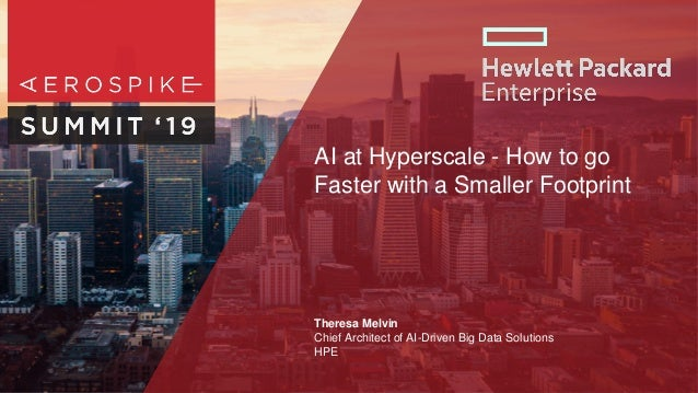 AI at Hyperscale - How to go Faster with a Smaller Footprint Theresa Melvin Chief Architect of AI-Driven Big Data Solution...