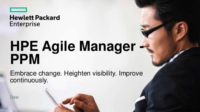 HPE Agile Manager - PPM Embrace change. Heighten visibility. Improve continuously. Date