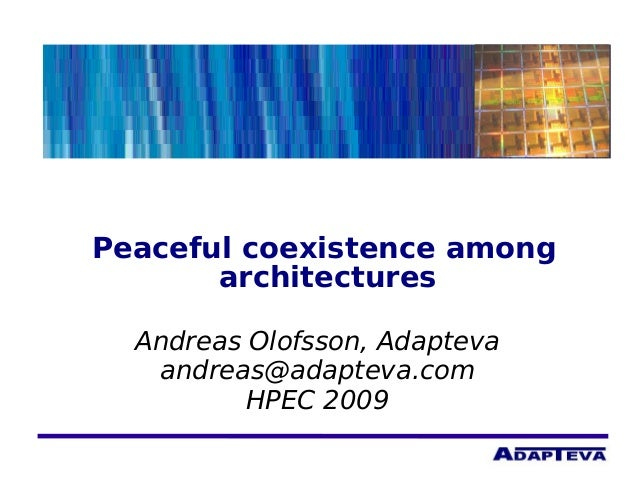 Peaceful coexistence among architectures Andreas Olofsson, Adapteva andreas@adapteva.com HPEC 2009