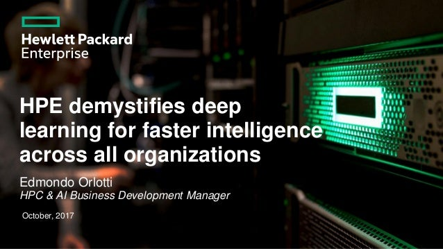 HPE demystifies deep learning for faster intelligence across all organizations Edmondo Orlotti HPC & AI Business Developme...