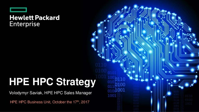 HPE HPC Strategy Volodymyr Saviak, HPE HPC Sales Manager HPE HPC Business Unit, October the 17th, 2017