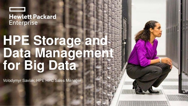 HPE Storage and Data Management for Big Data 1 Volodymyr Saviak, HPE HPC Sales Manager