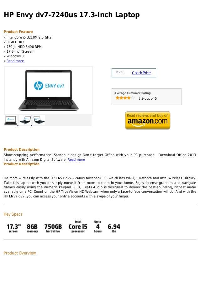 HP Envy dv7-7240us 17.3-Inch LaptopProduct Featureq   Intel Core i5 3210M 2.5 GHzq   8 GB DDR3q   750gb HDD 5400 RPMq   17...
