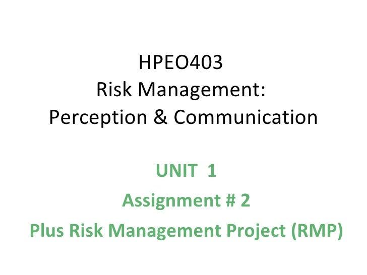 HPEO403  Risk Management:  Perception & Communication UNIT  1 Assignment # 2 Plus Risk Management Project (RMP)