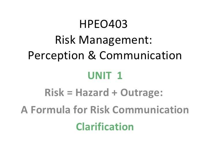 HPEO403  Risk Management:  Perception & Communication UNIT  1 Risk = Hazard + Outrage:  A Formula for Risk Communication C...