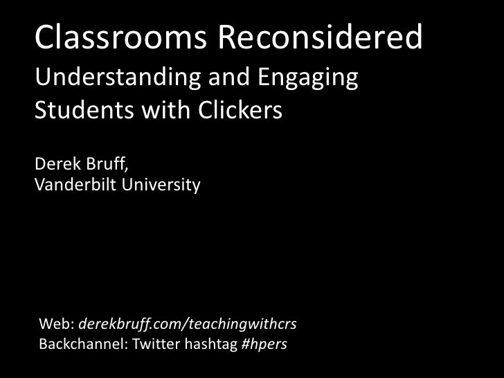 Classrooms ReconsideredUnderstanding and Engaging Students with Clickers<br />Derek Bruff,Vanderbilt University<br />Web: ...