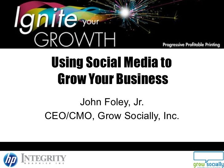 Using Social Media to  Grow Your Business John Foley, Jr. CEO/CMO, Grow Socially, Inc.