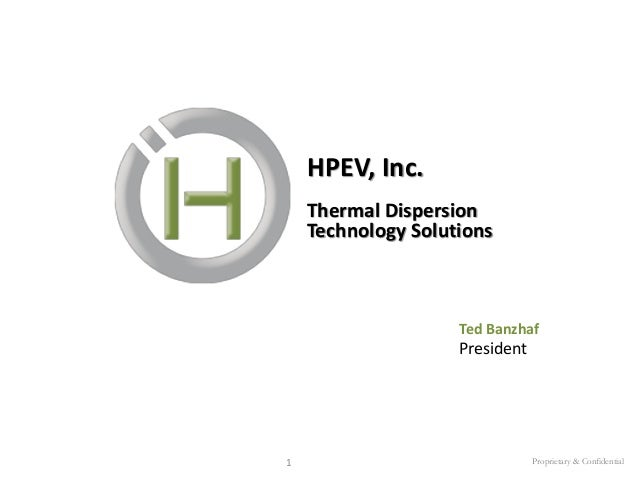HPEV, Inc. Thermal Dispersion Technology Solutions  Ted Banzhaf  President  1  Proprietary & Confidential
