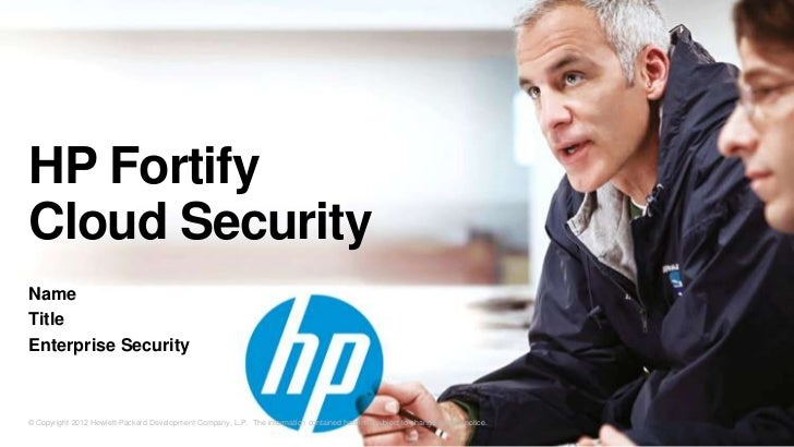 HP FortifyCloud SecurityNameTitleEnterprise Security© Copyright 2012 Hewlett-Packard Development Company, L.P. The informa...