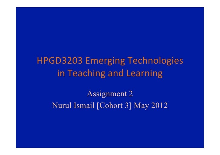 HPGD3203	  Emerging	  Technologies	     in	  Teaching	  and	  Learning	               Assignment 2    Nurul Ismail [Cohort...