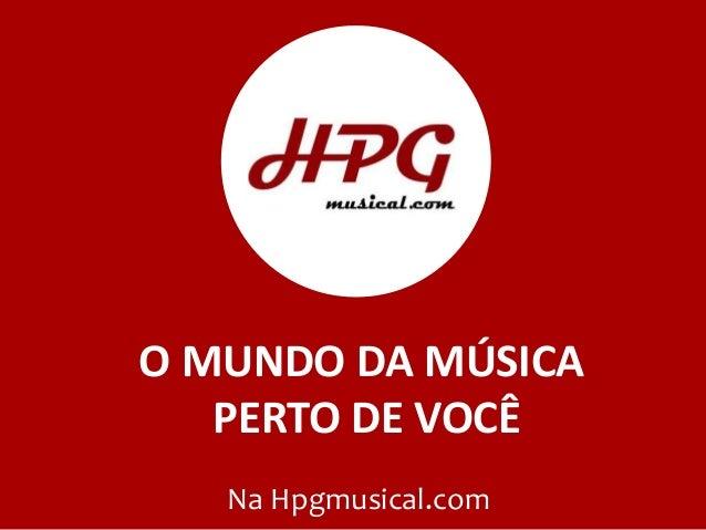 O MUNDO DA MÚSICA PERTO DE VOCÊ Na Hpgmusical.com