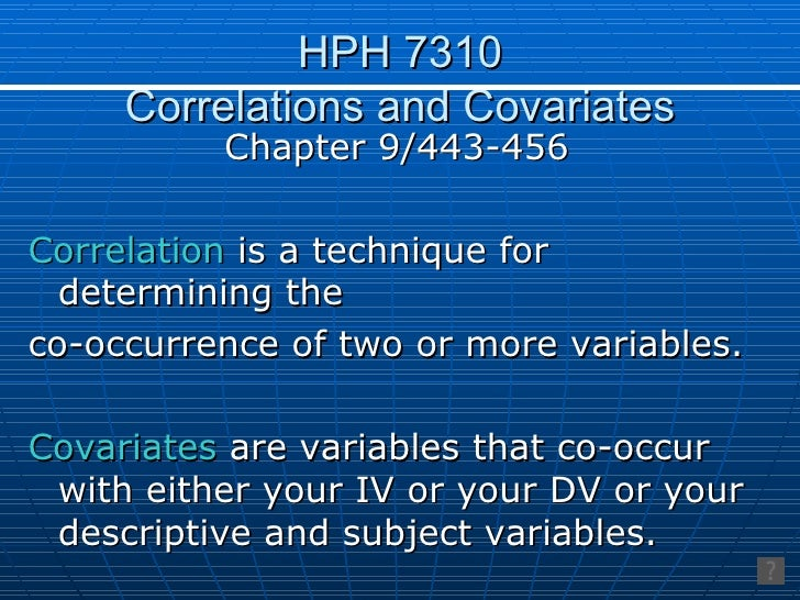 HPH 7310 Correlations and Covariates <ul><li>Chapter 9/443-456 </li></ul><ul><li>Correlation  is a technique for determini...