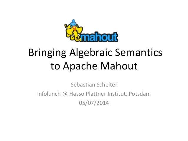 Bringing Algebraic Semantics to Apache Mahout Sebastian Schelter Infolunch @ Hasso Plattner Institut, Potsdam 05/07/2014