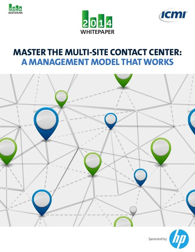 WHITEPAPER  WHITEPAPER  MASTER THE MULTI-SITE CONTACT CENTER: A MANAGEMENT MODEL THAT WORKS  Sponsored by: