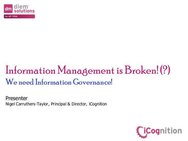 Information Management is Broken! (?) We need InformationGovernance! Presenter Nigel Carruthers-Taylor, Principal & Direct...