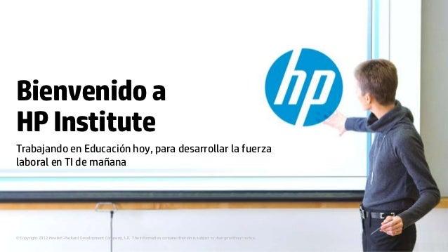 Bienvenido aHP InstituteTrabajando en Educación hoy, para desarrollar la fuerzalaboral en TI de mañana© Copyright 2012 Hew...
