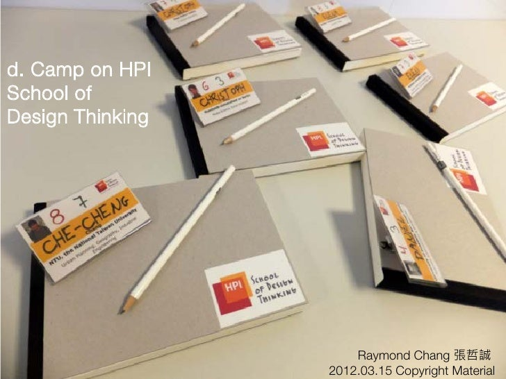 d. Camp on HPISchool ofDesign Thinking                      Raymond Chang 張哲誠                  2012.03.15 Copyright Material