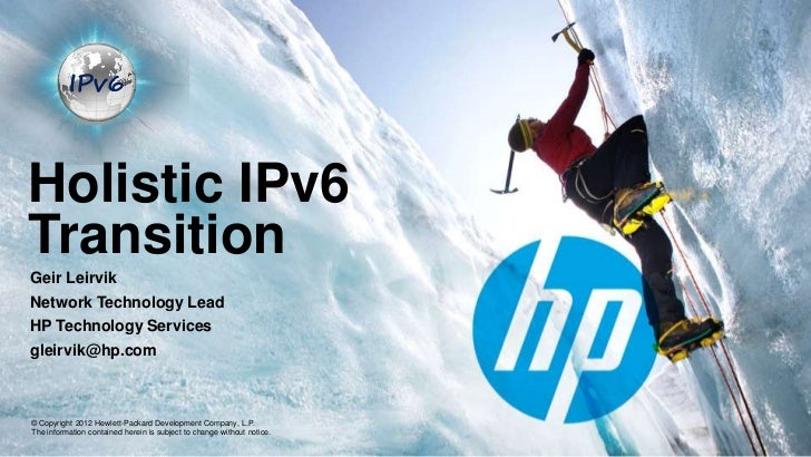 Holistic IPv6TransitionGeir LeirvikNetwork Technology LeadHP Technology Servicesgleirvik@hp.com© Copyright 2012 Hewlett-Pa...