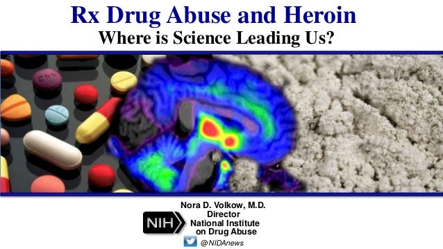 Rx Drug Abuse and Heroin Where is Science Leading Us? Nora D. Volkow, M.D. Director @NIDAnews National Institute on Drug A...