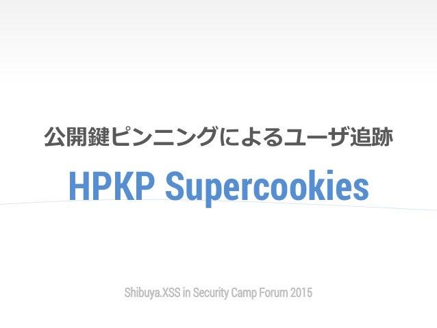 HPKP Supercookies 公開鍵ピンニングによるユーザ追跡 Shibuya.XSS in Security Camp Forum 2015