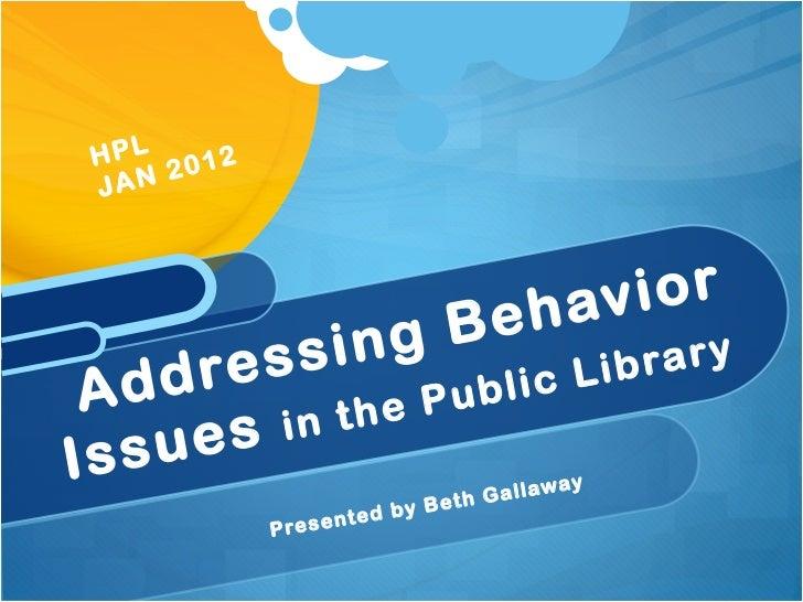 <ul><li>Presented by Beth Gallaway </li></ul>Addressing Behavior Issues  in the Public Library HPL JAN 2012