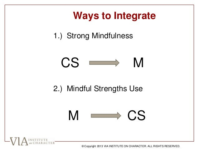 Ways to Integrate 1.) Strong Mindfulness CS M 2.) Mindful Strengths Use M CS © Copyright 2013 VIA INSTITUTE ON CHARACTER. ...