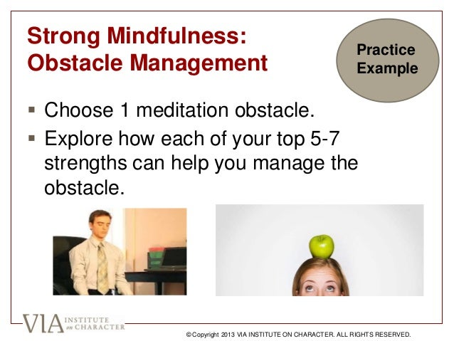 Strong Mindfulness: Obstacle Management  Choose 1 meditation obstacle.  Explore how each of your top 5-7 strengths can h...