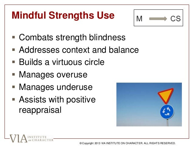 Mindful Strengths Use  Combats strength blindness  Addresses context and balance  Builds a virtuous circle  Manages ov...