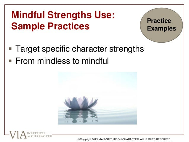 Mindful Strengths Use: Sample Practices  Target specific character strengths  From mindless to mindful © Copyright 2013 ...