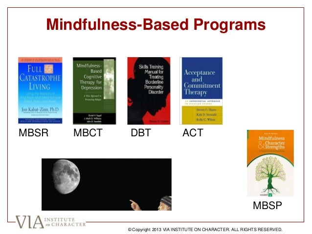 Mindfulness-Based Programs MBSR MBCT DBT ACT MBSP © Copyright 2013 VIA INSTITUTE ON CHARACTER. ALL RIGHTS RESERVED.