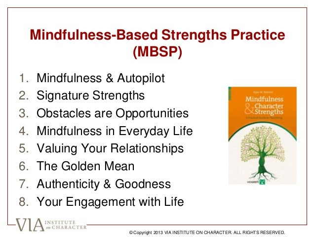 Mindfulness-Based Strengths Practice (MBSP) 1. Mindfulness & Autopilot 2. Signature Strengths 3. Obstacles are Opportuniti...
