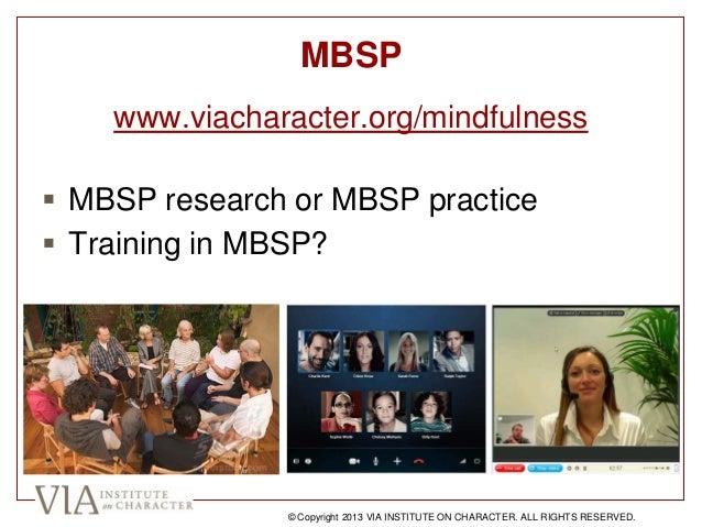 MBSP www.viacharacter.org/mindfulness  MBSP research or MBSP practice  Training in MBSP? © Copyright 2013 VIA INSTITUTE ...