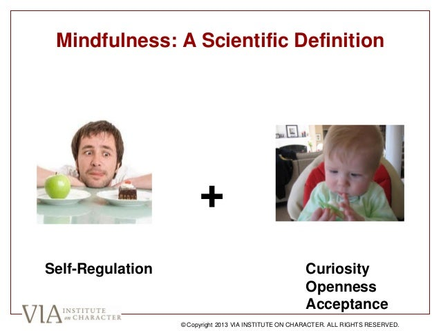 Mindfulness: A Scientific Definition + Self-Regulation Curiosity Openness Acceptance © Copyright 2013 VIA INSTITUTE ON CHA...