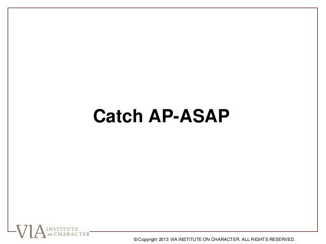 Catch AP-ASAP © Copyright 2013 VIA INSTITUTE ON CHARACTER. ALL RIGHTS RESERVED.