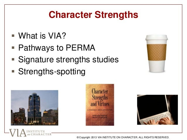 Character Strengths  What is VIA?  Pathways to PERMA  Signature strengths studies  Strengths-spotting © Copyright 2013...