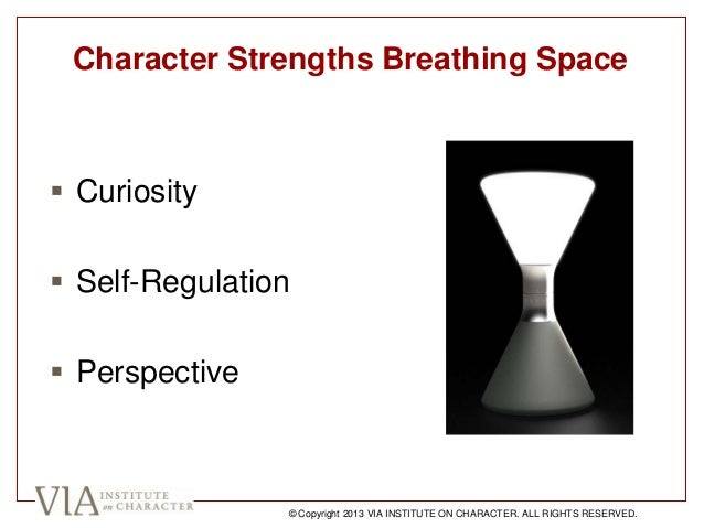  Curiosity  Self-Regulation  Perspective Character Strengths Breathing Space © Copyright 2013 VIA INSTITUTE ON CHARACTE...