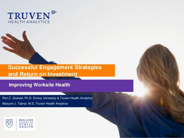 Successful Engagement Strategies    and Return on Investment    Improving Worksite HealthRon Z. Goetzel, Ph.D. Emory Unive...