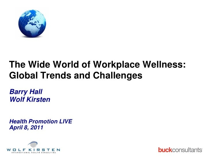 The Wide World of Workplace Wellness:Global Trends and ChallengesBarry HallWolf KirstenHealth Promotion LIVEApril 8, 2011