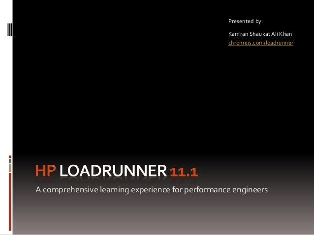 A comprehensive learning experience for performance engineers Presented by: Kamran Shaukat Ali Khan chromeis.com/loadrunner