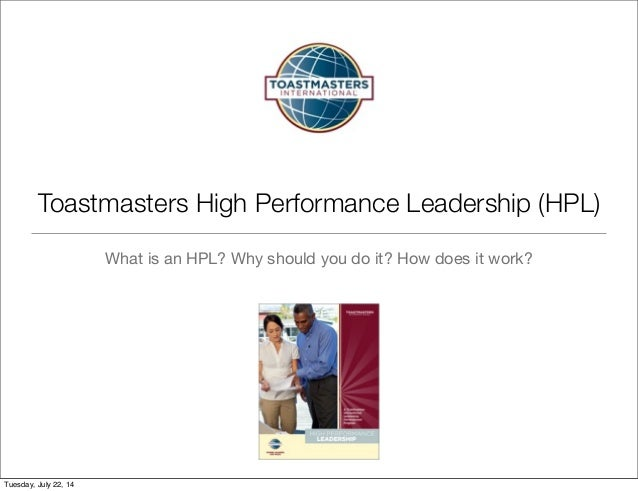 Toastmasters High Performance Leadership (HPL) What is an HPL? Why should you do it? How does it work? Tuesday, July 22, 14